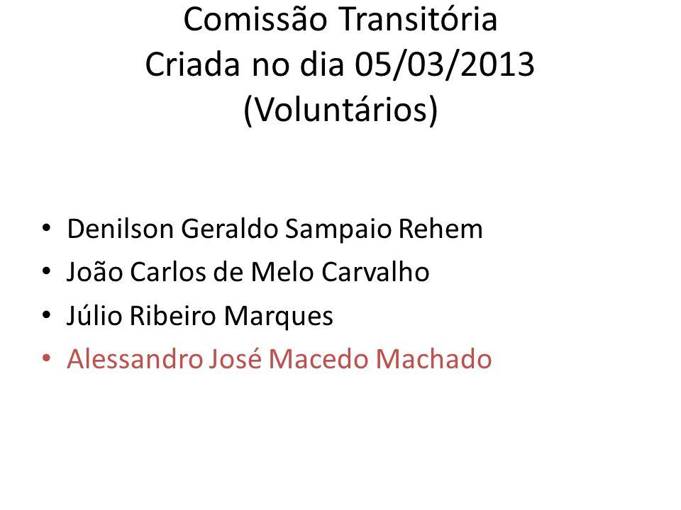 Comissão Transitória Criada no dia 05/03/2013 (Voluntários) Denilson Geraldo Sampaio Rehem João Carlos de Melo Carvalho Júlio Ribeiro Marques Alessandro José Macedo Machado