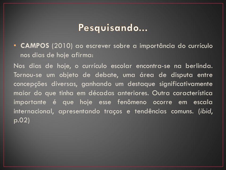 CAMPOS (2010) ao escrever sobre a importância do currículo nos dias de hoje afirma: Nos dias de hoje, o currículo escolar encontra-se na berlinda. Tor