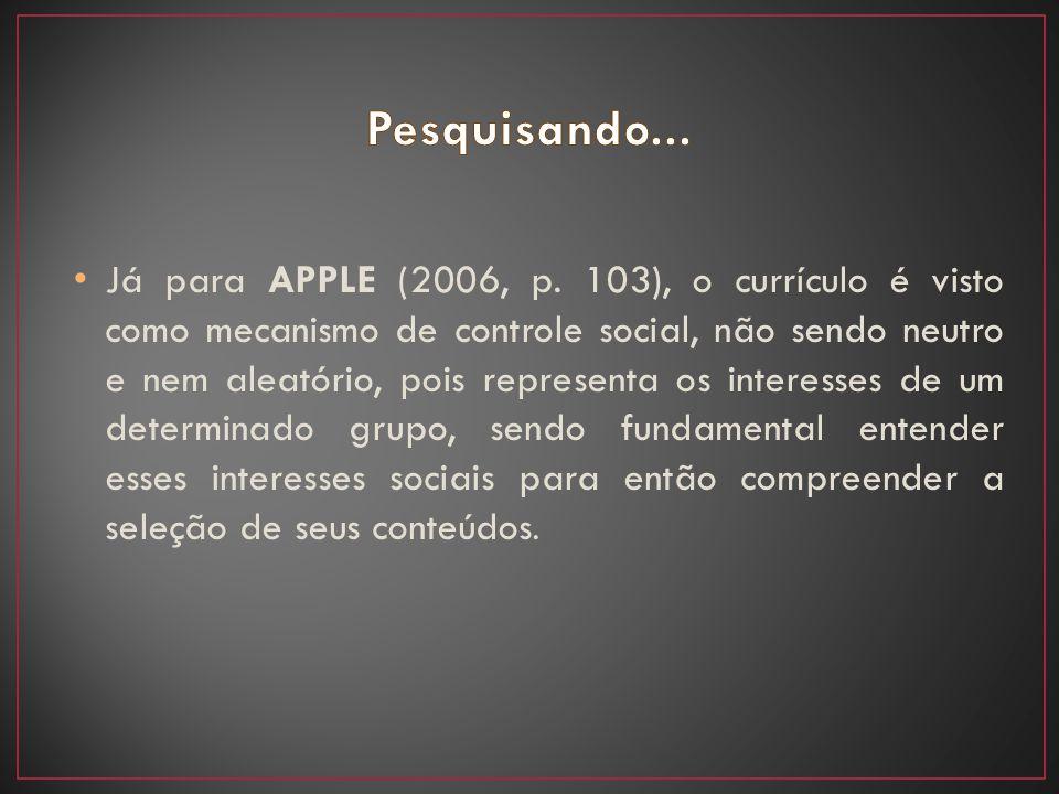 Já para APPLE (2006, p. 103), o currículo é visto como mecanismo de controle social, não sendo neutro e nem aleatório, pois representa os interesses d