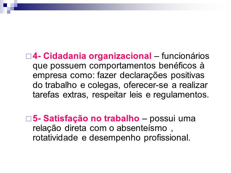  4- Cidadania organizacional – funcionários que possuem comportamentos benéficos à empresa como: fazer declarações positivas do trabalho e colegas, o