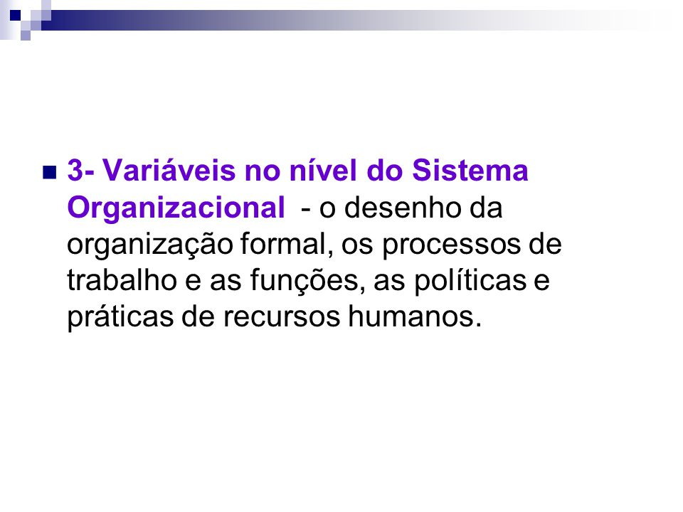 3- Variáveis no nível do Sistema Organizacional - o desenho da organização formal, os processos de trabalho e as funções, as políticas e práticas de r