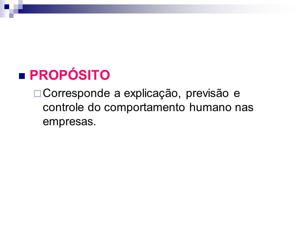 PROPÓSITO  Corresponde a explicação, previsão e controle do comportamento humano nas empresas.