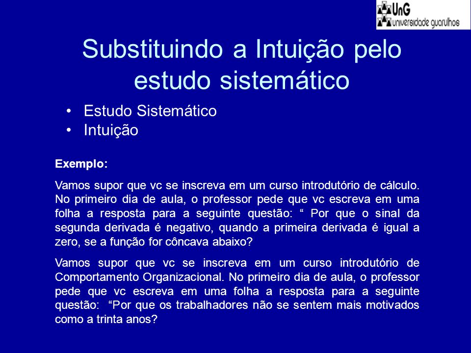 Substituindo a Intuição pelo estudo sistemático Estudo Sistemático Intuição Exemplo: Vamos supor que vc se inscreva em um curso introdutório de cálcul