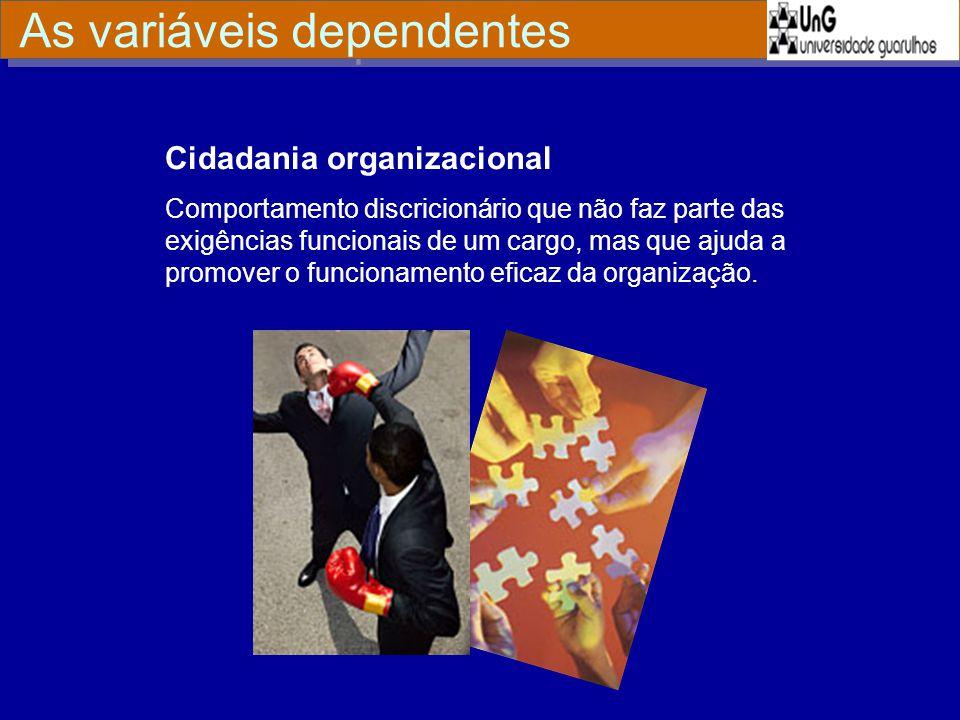 Cidadania organizacional Comportamento discricionário que não faz parte das exigências funcionais de um cargo, mas que ajuda a promover o funcionament