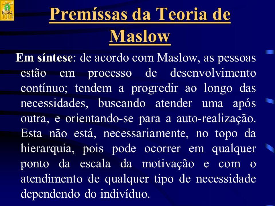 Premíssas da Teoria de Maslow Em síntese Em síntese: de acordo com Maslow, as pessoas estão em processo de desenvolvimento contínuo; tendem a progredir ao longo das necessidades, buscando atender uma após outra, e orientando-se para a auto-realização.