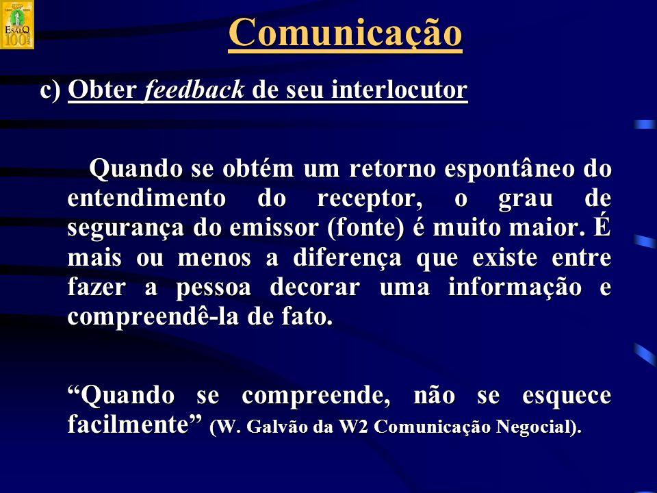 Comunicação c) Obter feedback de seu interlocutor Quando se obtém um retorno espontâneo do entendimento do receptor, o grau de segurança do emissor (fonte) é muito maior.