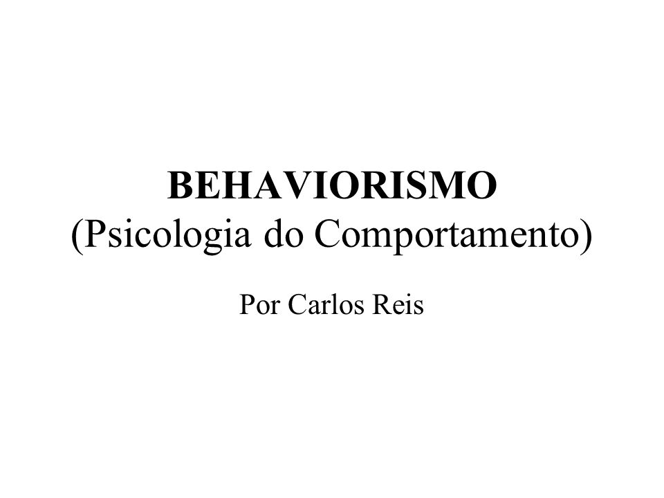 BEHAVIORISMO (Psicologia do Comportamento) Por Carlos Reis