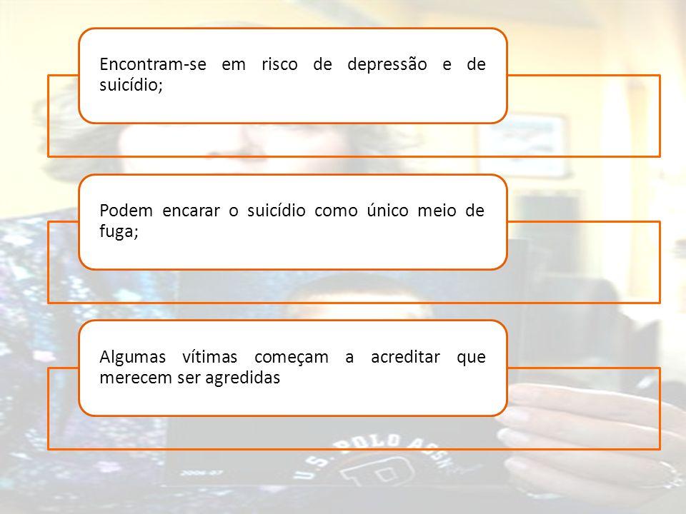 Encontram-se em risco de depressão e de suicídio; Podem encarar o suicídio como único meio de fuga; Algumas vítimas começam a acreditar que merecem se