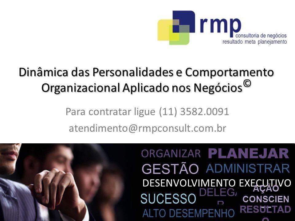 PLANEJAR DESENVOLVIMENTO EXECUTIVO GESTÃO ORGANIZAR SUCESSO DELEGA R ADMINISTRAR AÇÃO CONSCIEN TE ALTO DESEMPENHO RESULTAD O resultado meta planejamento Dinâmica das Personalidades e Comportamento Organizacional Aplicado nos Negócios © Para contratar ligue (11) 3582.0091 atendimento@rmpconsult.com.br