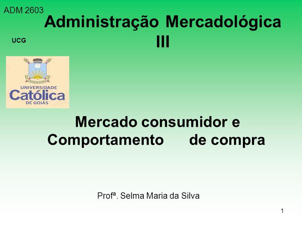 1 ADM 2603 UCG Administração Mercadológica III Mercado consumidor e Comportamento de compra Profª. Selma Maria da Silva