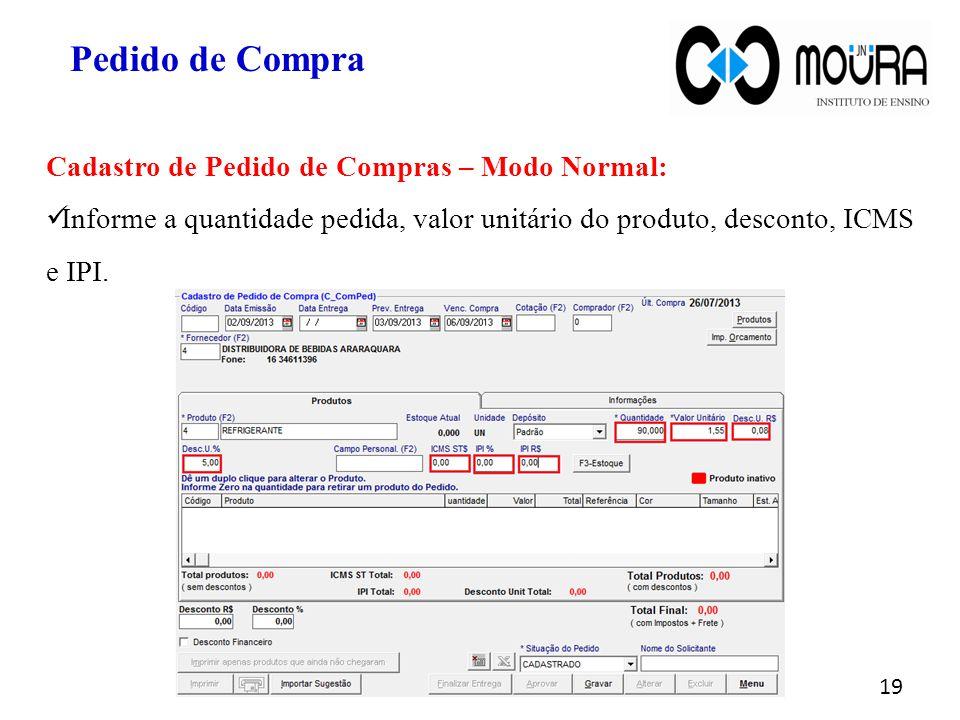 19 Pedido de Compra Cadastro de Pedido de Compras – Modo Normal: Informe a quantidade pedida, valor unitário do produto, desconto, ICMS e IPI.