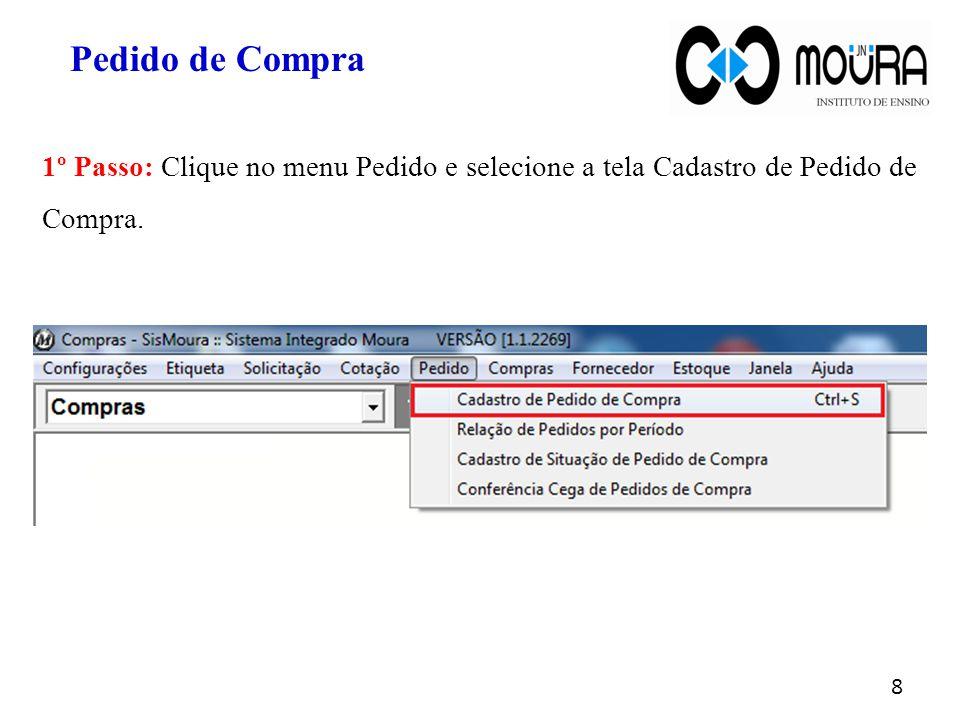 1º Passo: Clique no menu Pedido e selecione a tela Cadastro de Pedido de Compra. 8 Pedido de Compra