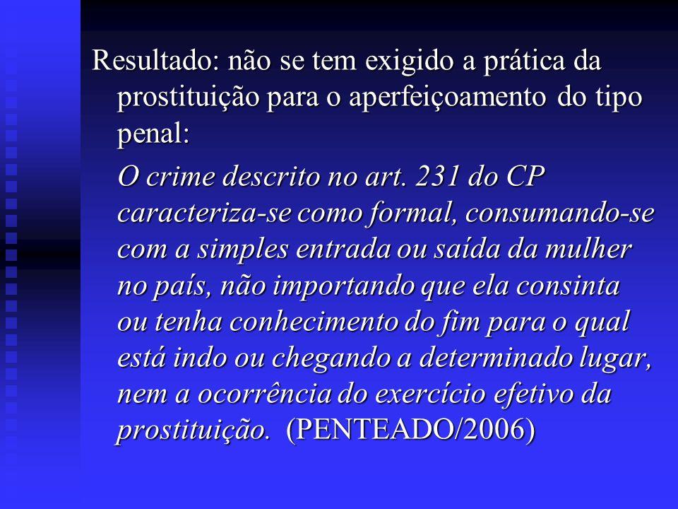 Resultado: não se tem exigido a prática da prostituição para o aperfeiçoamento do tipo penal: O crime descrito no art. 231 do CP caracteriza-se como f