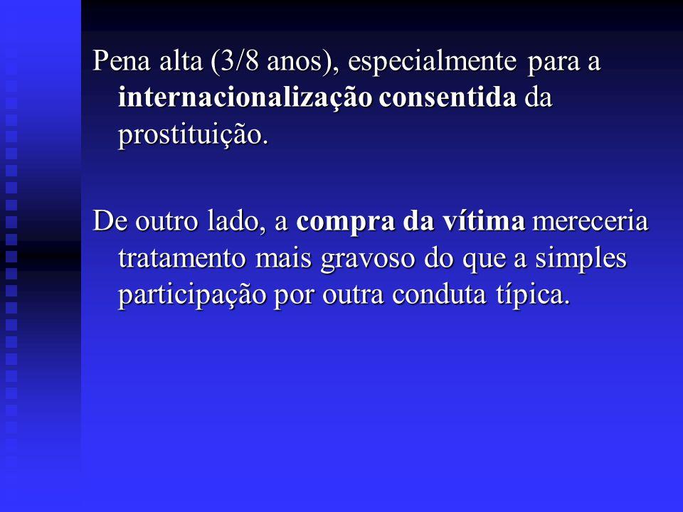 Pena alta (3/8 anos), especialmente para a internacionalização consentida da prostituição. De outro lado, a compra da vítima mereceria tratamento mais