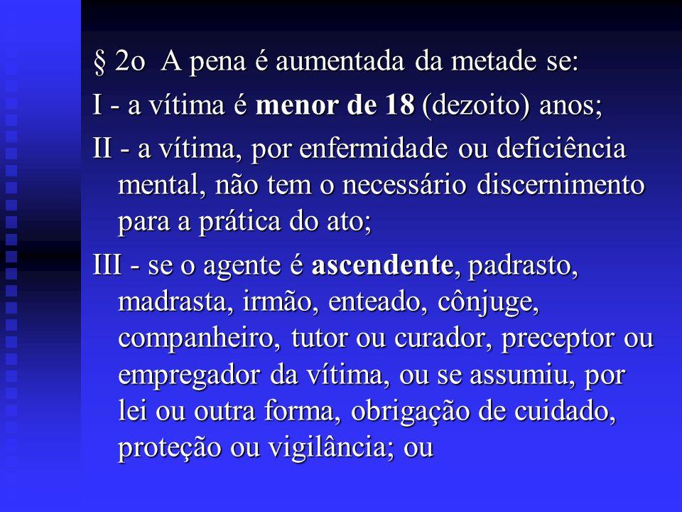 § 2o A pena é aumentada da metade se: I - a vítima é menor de 18 (dezoito) anos; II - a vítima, por enfermidade ou deficiência mental, não tem o neces