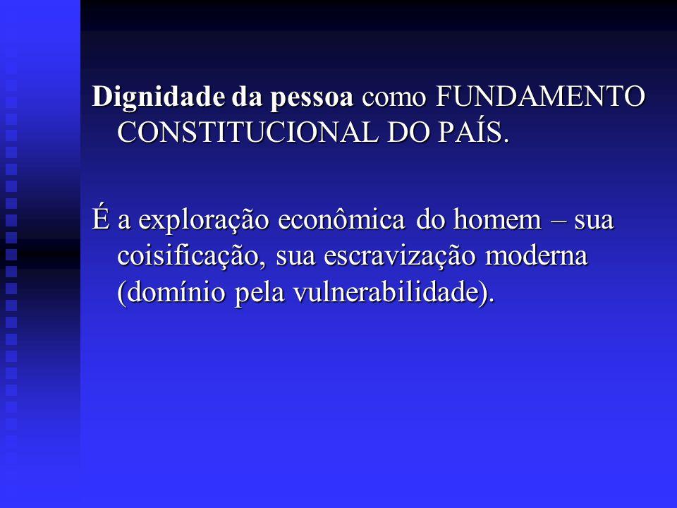 Dignidade da pessoa como FUNDAMENTO CONSTITUCIONAL DO PAÍS. É a exploração econômica do homem – sua coisificação, sua escravização moderna (domínio pe