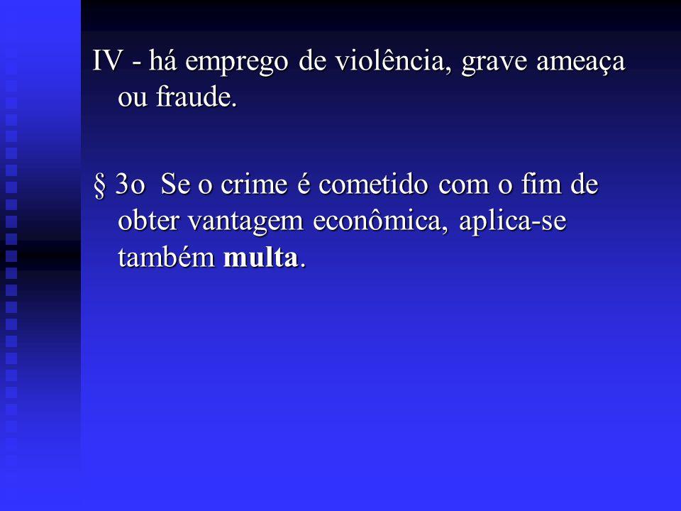 IV - há emprego de violência, grave ameaça ou fraude. § 3o Se o crime é cometido com o fim de obter vantagem econômica, aplica-se também multa.
