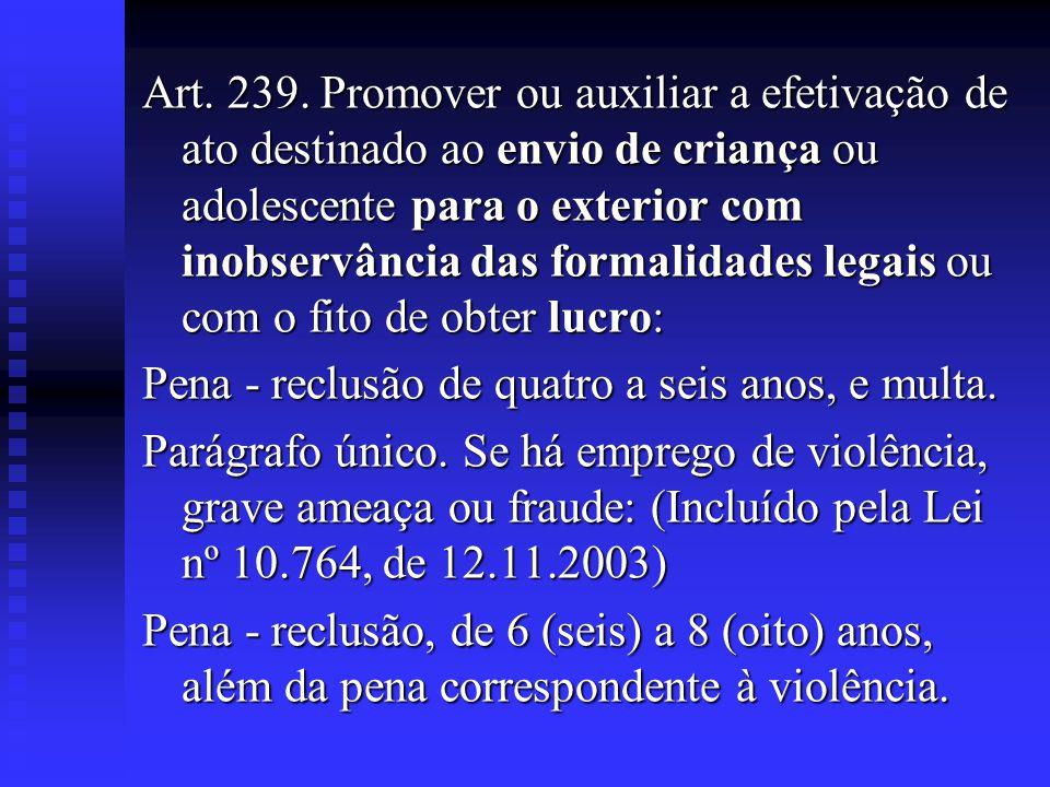Art. 239. Promover ou auxiliar a efetivação de ato destinado ao envio de criança ou adolescente para o exterior com inobservância das formalidades leg
