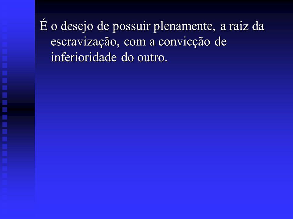 É o desejo de possuir plenamente, a raiz da escravização, com a convicção de inferioridade do outro.
