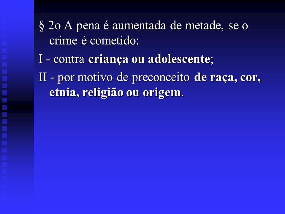 § 2o A pena é aumentada de metade, se o crime é cometido: I - contra criança ou adolescente; II - por motivo de preconceito de raça, cor, etnia, relig