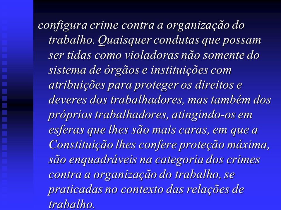 configura crime contra a organização do trabalho. Quaisquer condutas que possam ser tidas como violadoras não somente do sistema de órgãos e instituiç