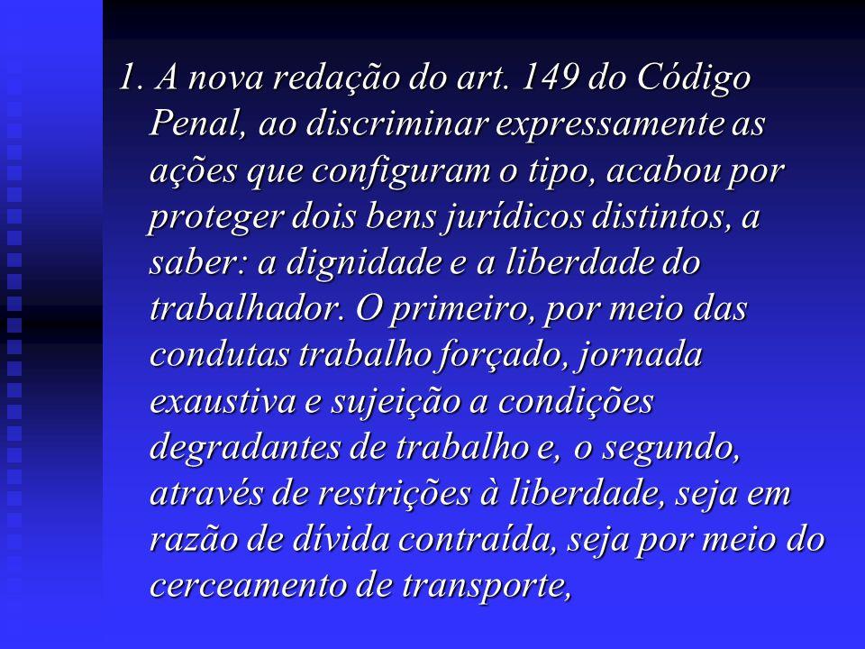 1. A nova redação do art. 149 do Código Penal, ao discriminar expressamente as ações que configuram o tipo, acabou por proteger dois bens jurídicos di
