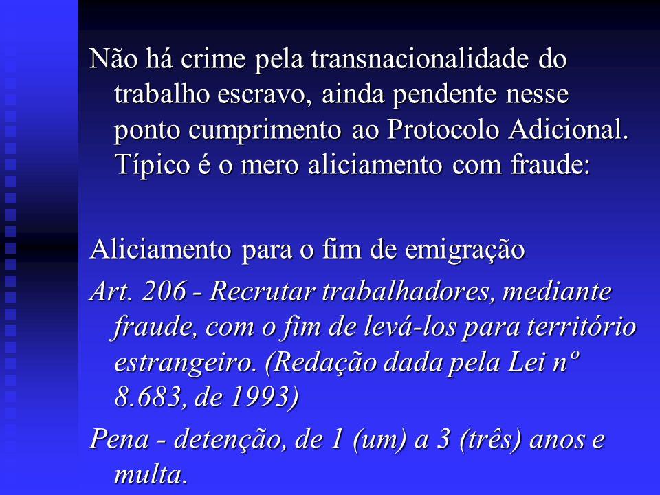 Não há crime pela transnacionalidade do trabalho escravo, ainda pendente nesse ponto cumprimento ao Protocolo Adicional. Típico é o mero aliciamento c