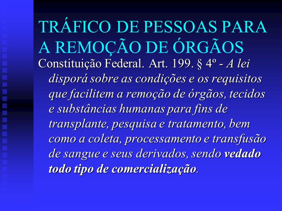 TRÁFICO DE PESSOAS PARA A REMOÇÃO DE ÓRGÃOS Constituição Federal. Art. 199. § 4º - A lei disporá sobre as condições e os requisitos que facilitem a re