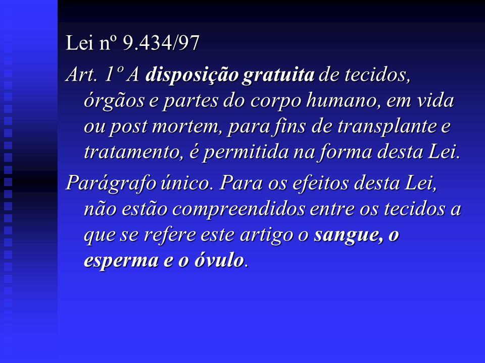 Lei nº 9.434/97 Art. 1º A disposição gratuita de tecidos, órgãos e partes do corpo humano, em vida ou post mortem, para fins de transplante e tratamen