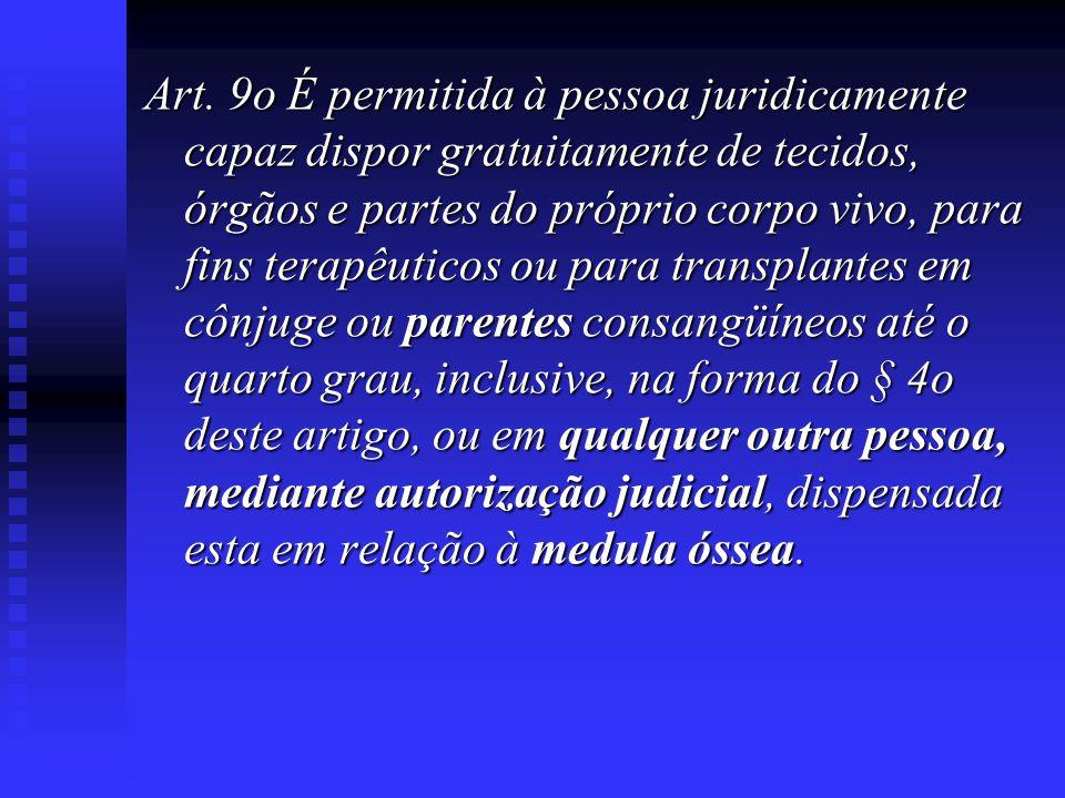 Art. 9o É permitida à pessoa juridicamente capaz dispor gratuitamente de tecidos, órgãos e partes do próprio corpo vivo, para fins terapêuticos ou par