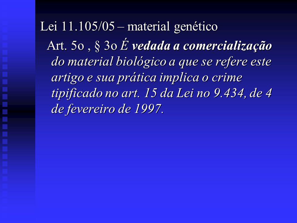 Lei 11.105/05 – material genético Art. 5o, § 3o É vedada a comercialização do material biológico a que se refere este artigo e sua prática implica o c