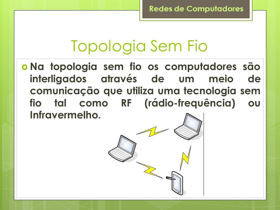 Redes de Computadores Topologia Sem Fio  Na topologia sem fio os computadores são interligados através de um meio de comunicação que utiliza uma tecn