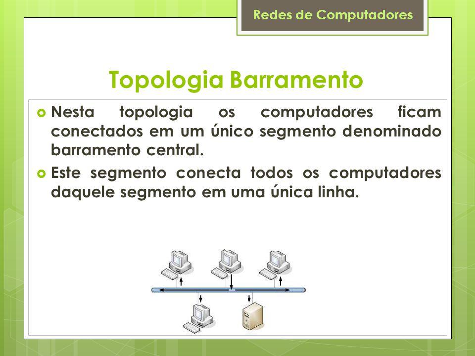 Redes de Computadores Topologia Barramento  Nesta topologia os computadores ficam conectados em um único segmento denominado barramento central.  Es