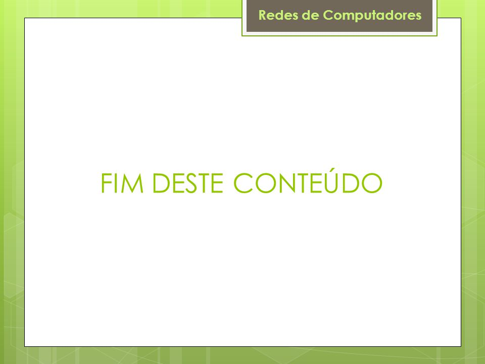 Redes de Computadores FIM DESTE CONTEÚDO