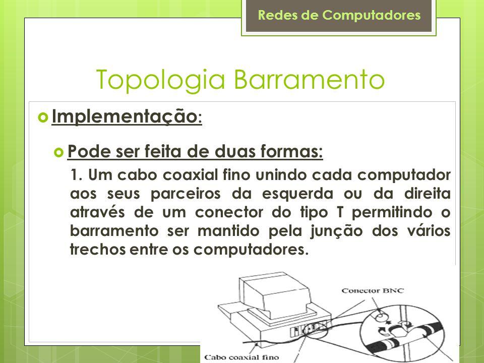 Redes de Computadores Topologia Barramento  Implementação :  Pode ser feita de duas formas: 1. Um cabo coaxial fino unindo cada computador aos seus