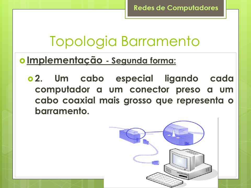Redes de Computadores Topologia Barramento  Implementação - Segunda forma:  2. Um cabo especial ligando cada computador a um conector preso a um cab