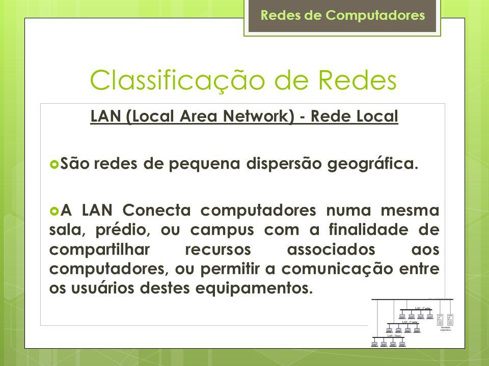 Redes de Computadores Classificação de Redes LAN (Local Area Network) - Rede Local  São redes de pequena dispersão geográfica.  A LAN Conecta comput