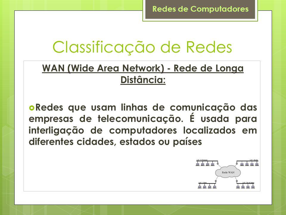 Redes de Computadores Classificação de Redes WAN (Wide Area Network) - Rede de Longa Distância:  Redes que usam linhas de comunicação das empresas de