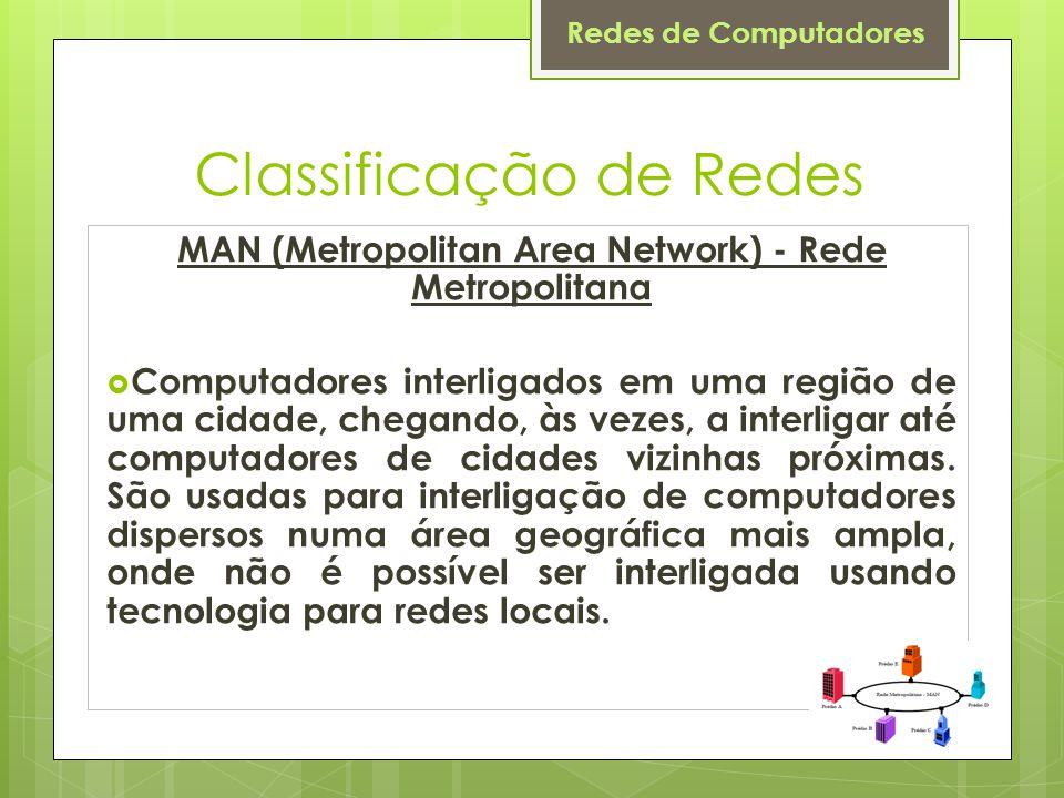Redes de Computadores Classificação de Redes MAN (Metropolitan Area Network) - Rede Metropolitana  Computadores interligados em uma região de uma cid