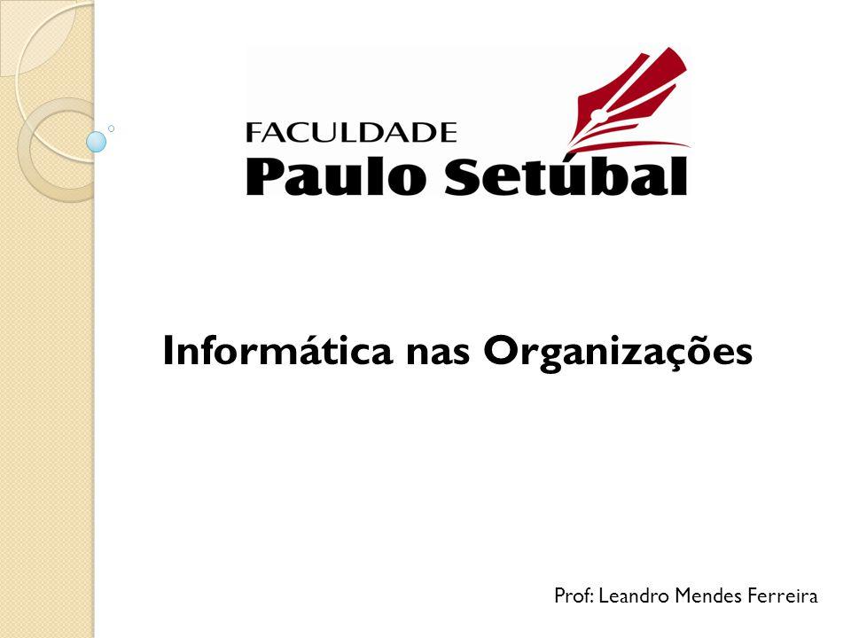 Informática nas Organizações Prof: Leandro Mendes Ferreira