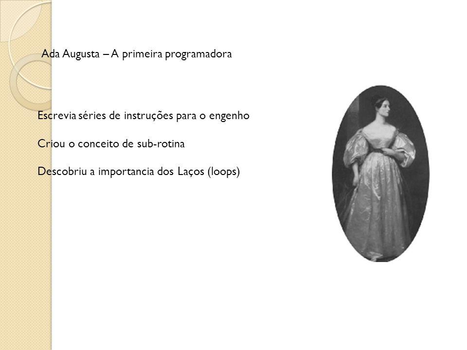Ada Augusta – A primeira programadora Escrevia séries de instruções para o engenho Criou o conceito de sub-rotina Descobriu a importancia dos Laços (loops)