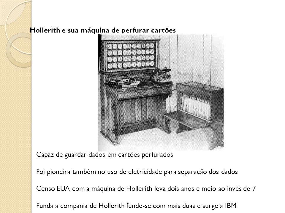 Hollerith e sua máquina de perfurar cartões Capaz de guardar dados em cartões perfurados Foi pioneira também no uso de eletricidade para separação dos dados Censo EUA com a máquina de Hollerith leva dois anos e meio ao invés de 7 Funda a compania de Hollerith funde-se com mais duas e surge a IBM
