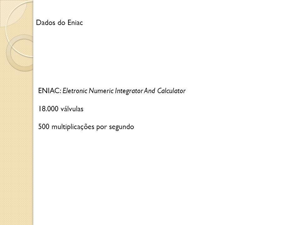 ENIAC: Eletronic Numeric Integrator And Calculator 18.000 válvulas 500 multiplicações por segundo Dados do Eniac