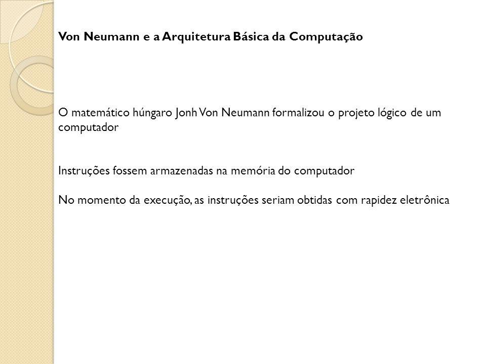 Von Neumann e a Arquitetura Básica da Computação O matemático húngaro Jonh Von Neumann formalizou o projeto lógico de um computador Instruções fossem armazenadas na memória do computador No momento da execução, as instruções seriam obtidas com rapidez eletrônica