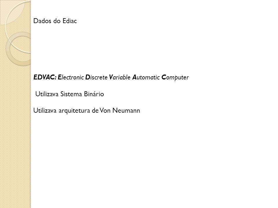 Dados do Ediac EDVAC: Electronic Discrete Variable Automatic Computer Utilizava Sistema Binário Utilizava arquitetura de Von Neumann