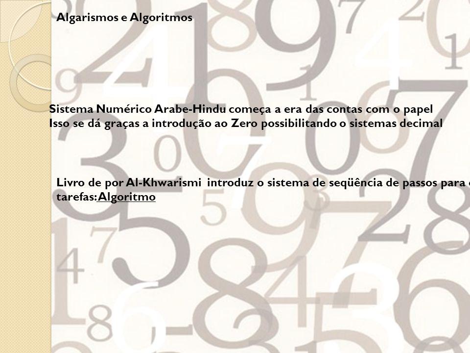 Algarismos e Algoritmos Sistema Numérico Arabe-Hindu começa a era das contas com o papel Isso se dá graças a introdução ao Zero possibilitando o sistemas decimal Livro de por Al-Khwarismi introduz o sistema de seqüência de passos para completar tarefas: Algoritmo