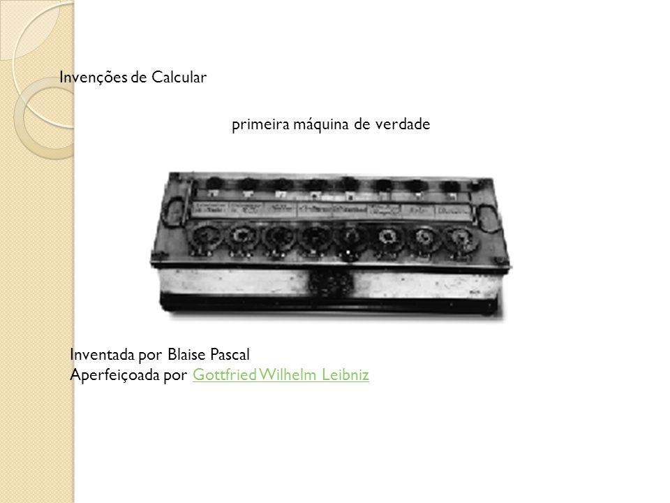 Invenções de Calcular primeira máquina de verdade Inventada por Blaise Pascal Aperfeiçoada por Gottfried Wilhelm LeibnizGottfried Wilhelm Leibniz