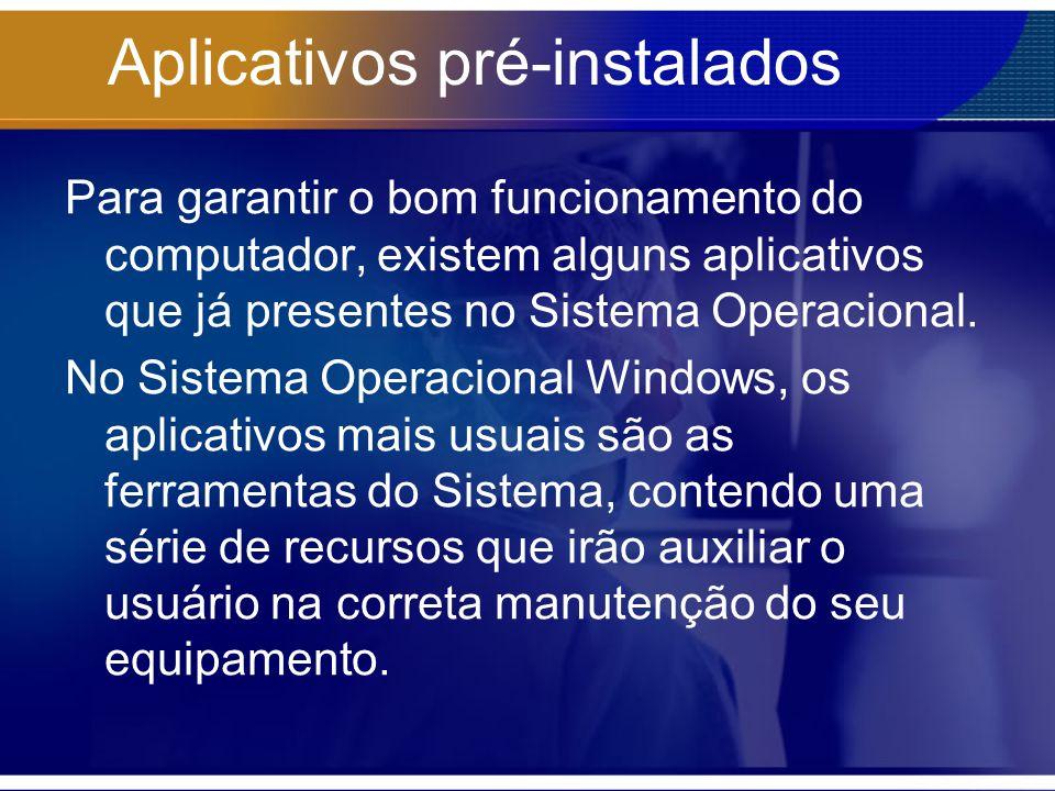 Aplicativos pré-instalados Para garantir o bom funcionamento do computador, existem alguns aplicativos que já presentes no Sistema Operacional. No Sis