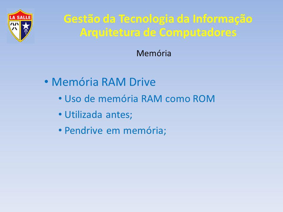 Gestão da Tecnologia da Informação Arquitetura de Computadores Memória Memória RAM Drive Uso de memória RAM como ROM Utilizada antes; Pendrive em memó