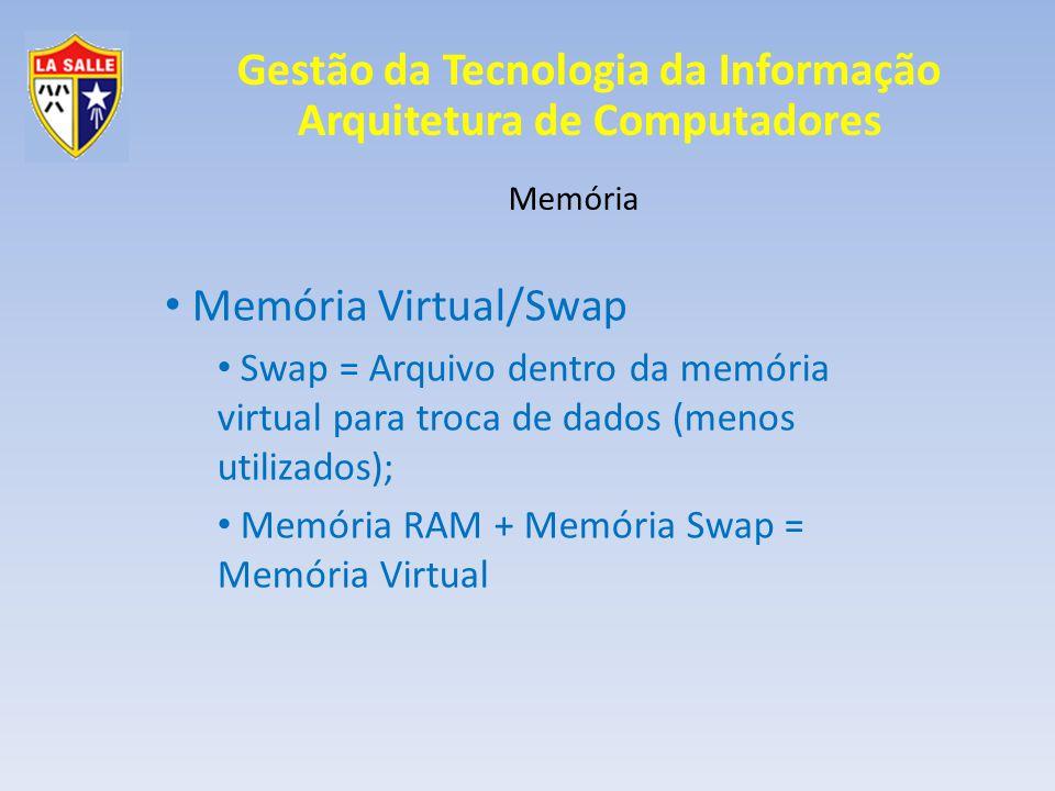 Gestão da Tecnologia da Informação Arquitetura de Computadores Memória Memória Virtual/Swap Swap = Arquivo dentro da memória virtual para troca de dad